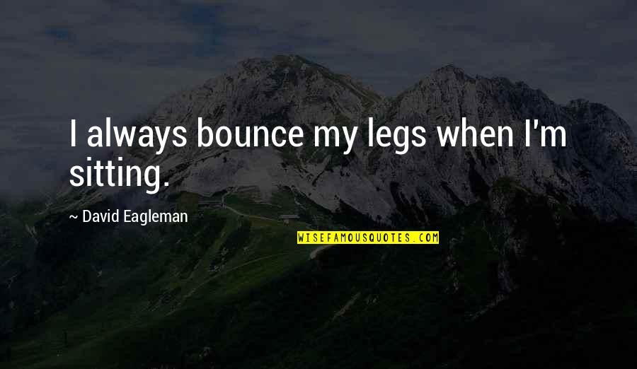 Antarctic Quotes By David Eagleman: I always bounce my legs when I'm sitting.
