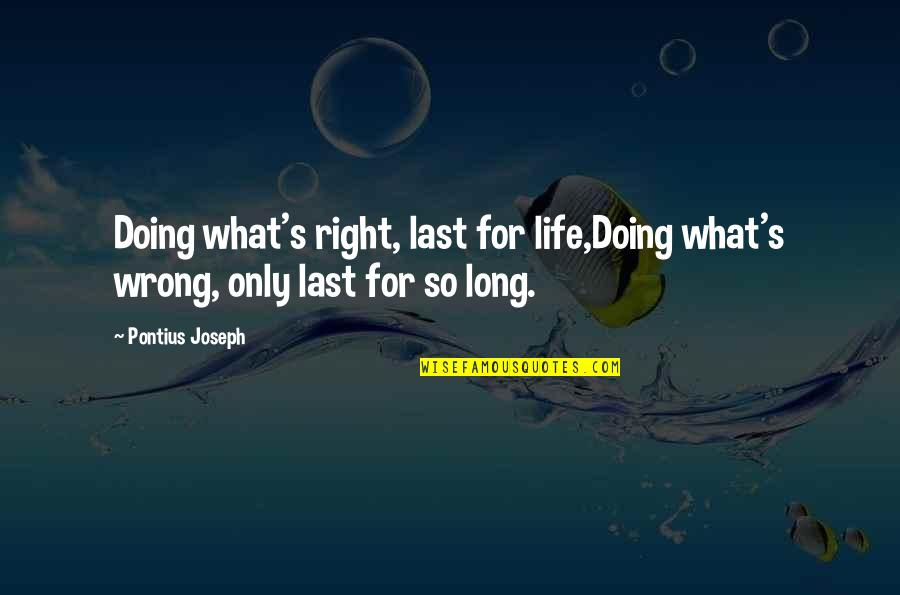 Antevenere Quotes By Pontius Joseph: Doing what's right, last for life,Doing what's wrong,