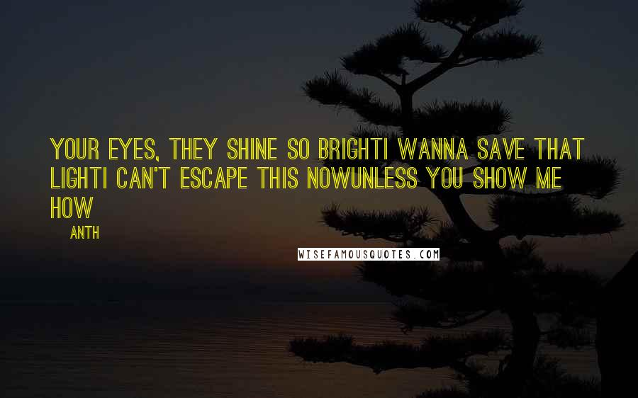 Anth quotes: Your eyes, they shine so brightI wanna save that lightI can't escape this nowUnless you show me how