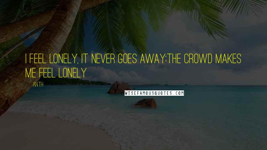 Anth quotes: I feel lonely, it never goes away;the crowd makes me feel lonely