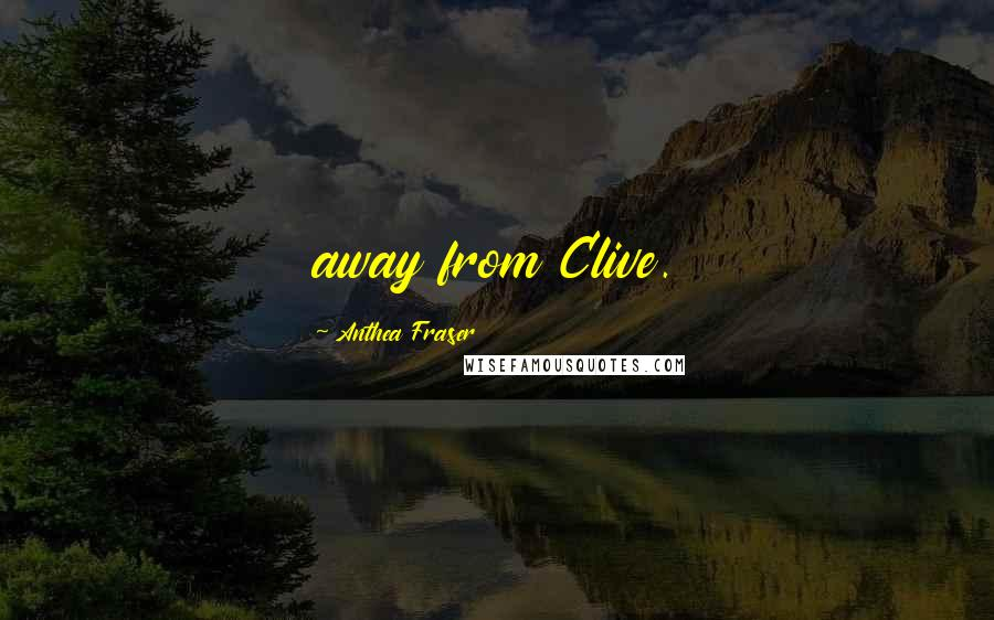 Anthea Fraser quotes: away from Clive.
