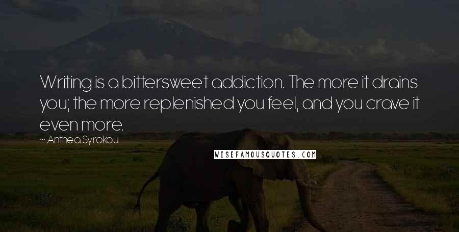 Anthea Syrokou quotes: Writing is a bittersweet addiction. The more it drains you; the more replenished you feel, and you crave it even more.