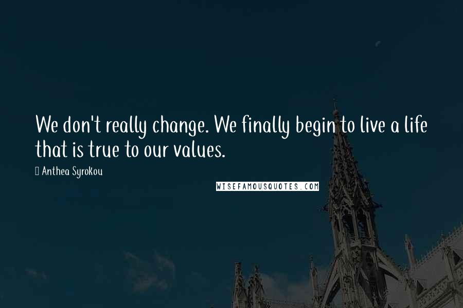 Anthea Syrokou quotes: We don't really change. We finally begin to live a life that is true to our values.