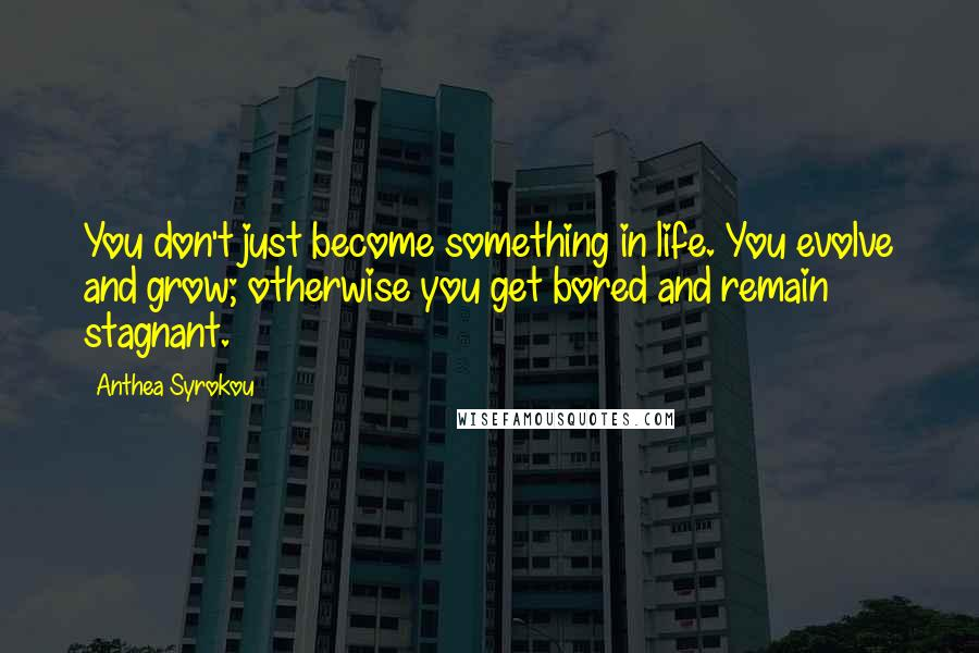 Anthea Syrokou quotes: You don't just become something in life. You evolve and grow; otherwise you get bored and remain stagnant.