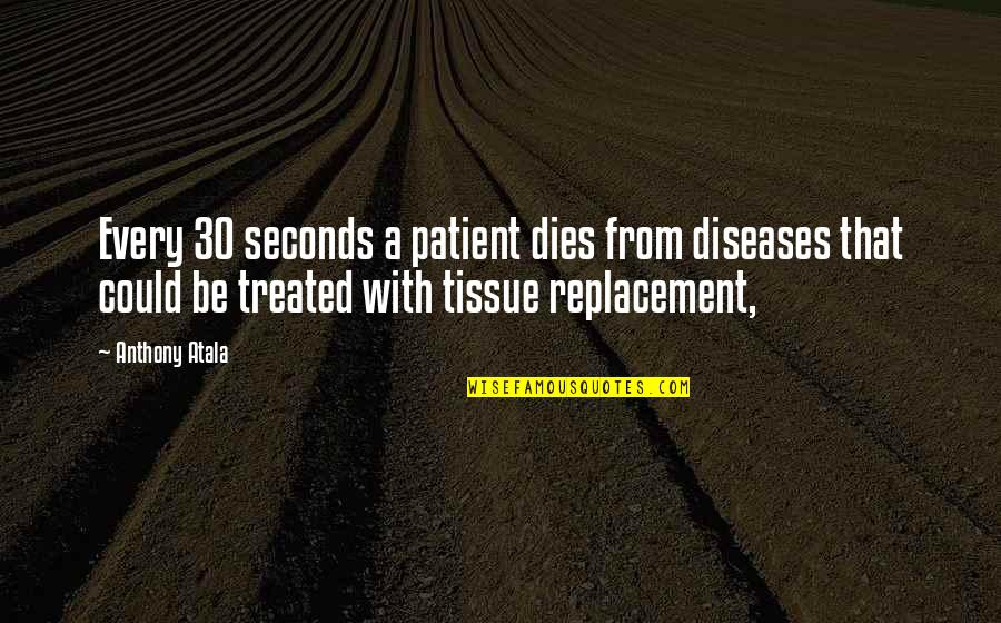 Anthony Atala Quotes By Anthony Atala: Every 30 seconds a patient dies from diseases