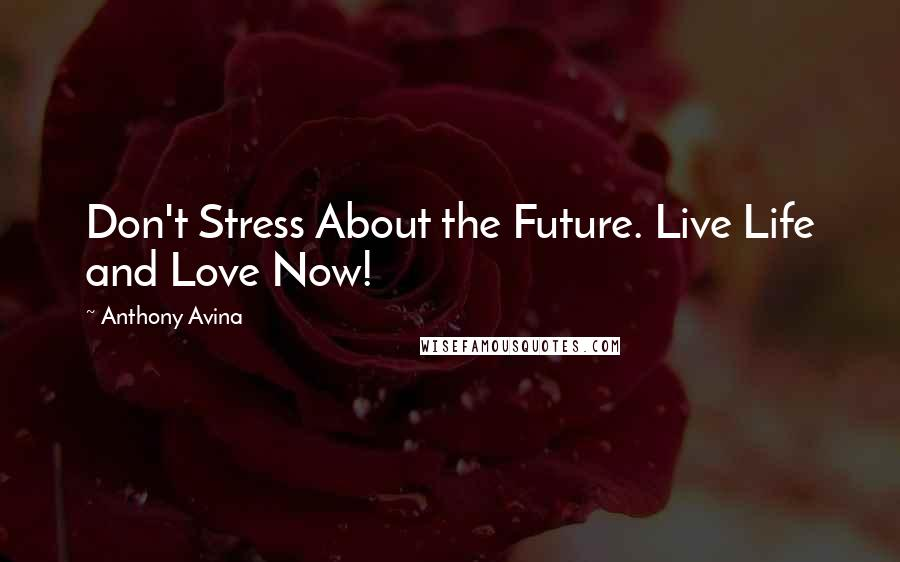 Anthony Avina quotes: Don't Stress About the Future. Live Life and Love Now!