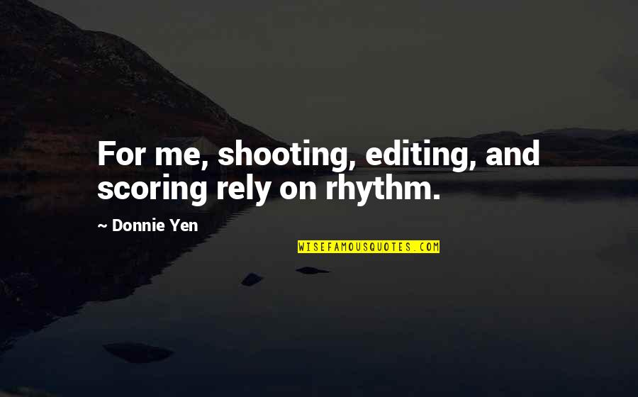 Anthony Burch Quotes By Donnie Yen: For me, shooting, editing, and scoring rely on