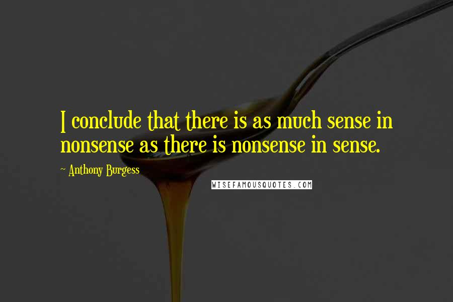 Anthony Burgess quotes: I conclude that there is as much sense in nonsense as there is nonsense in sense.