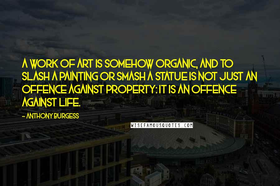 Anthony Burgess quotes: A work of art is somehow organic, and to slash a painting or smash a statue is not just an offence against property: it is an offence against life.