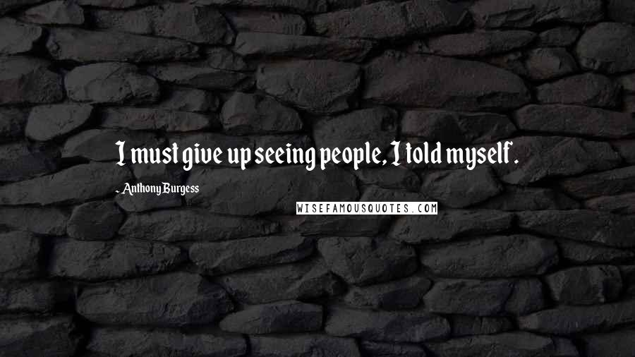 Anthony Burgess quotes: I must give up seeing people, I told myself.