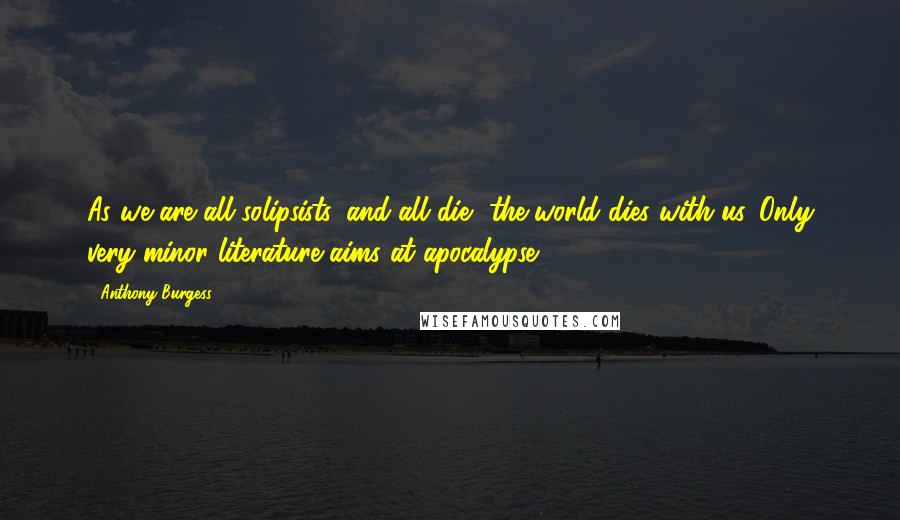 Anthony Burgess quotes: As we are all solipsists, and all die, the world dies with us. Only very minor literature aims at apocalypse.