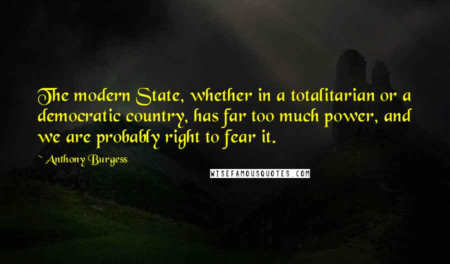 Anthony Burgess quotes: The modern State, whether in a totalitarian or a democratic country, has far too much power, and we are probably right to fear it.