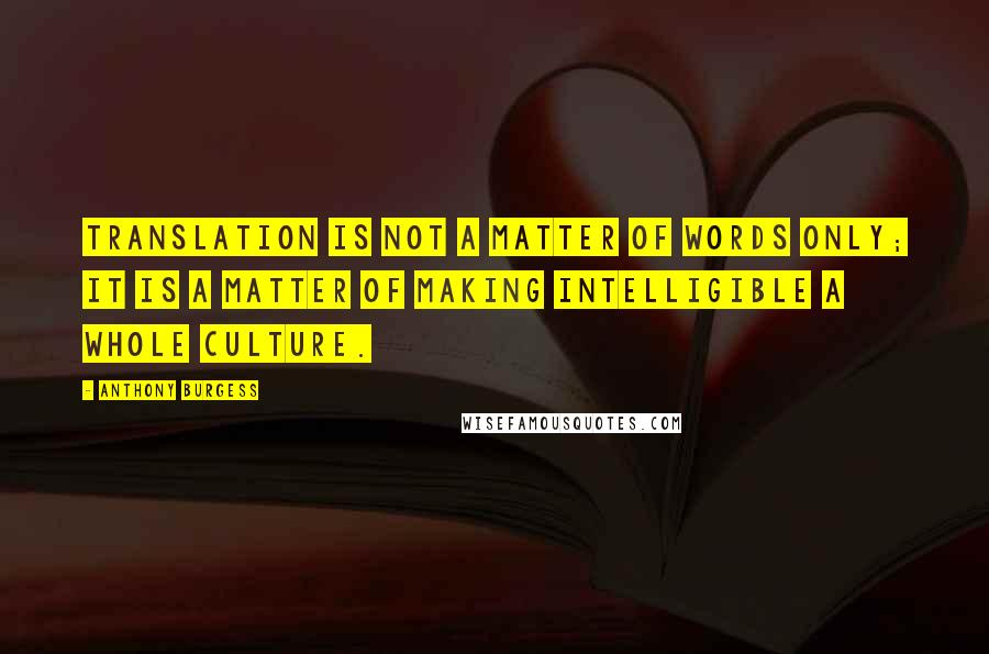 Anthony Burgess quotes: Translation is not a matter of words only; it is a matter of making intelligible a whole culture.