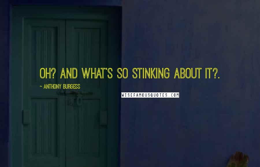 Anthony Burgess quotes: Oh? And what's so stinking about it?.