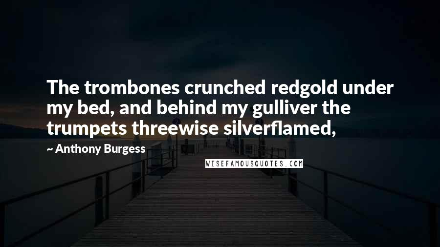 Anthony Burgess quotes: The trombones crunched redgold under my bed, and behind my gulliver the trumpets threewise silverflamed,