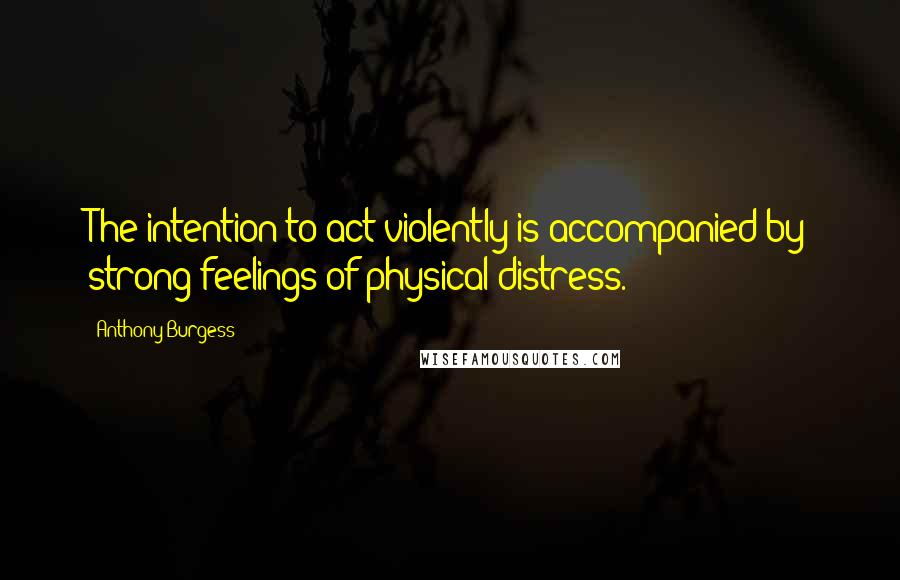 Anthony Burgess quotes: The intention to act violently is accompanied by strong feelings of physical distress.