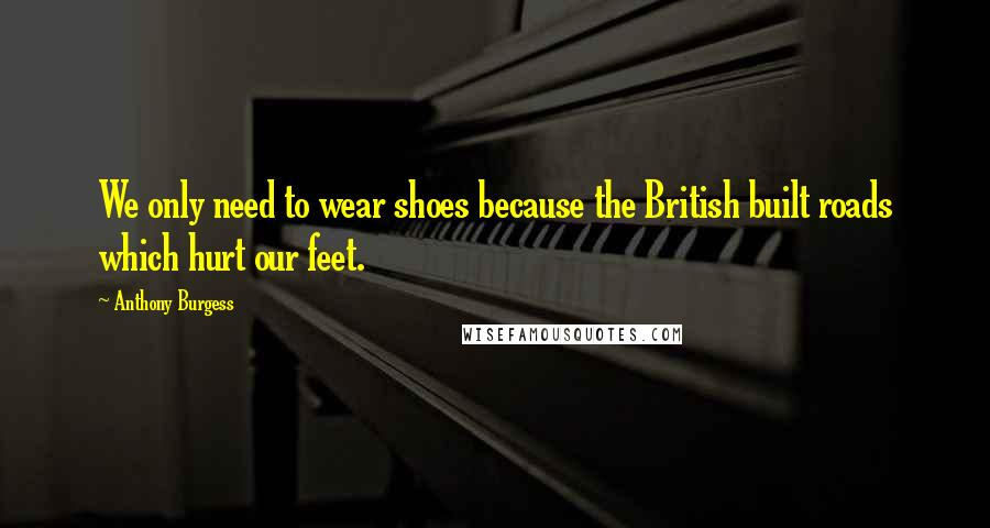 Anthony Burgess quotes: We only need to wear shoes because the British built roads which hurt our feet.