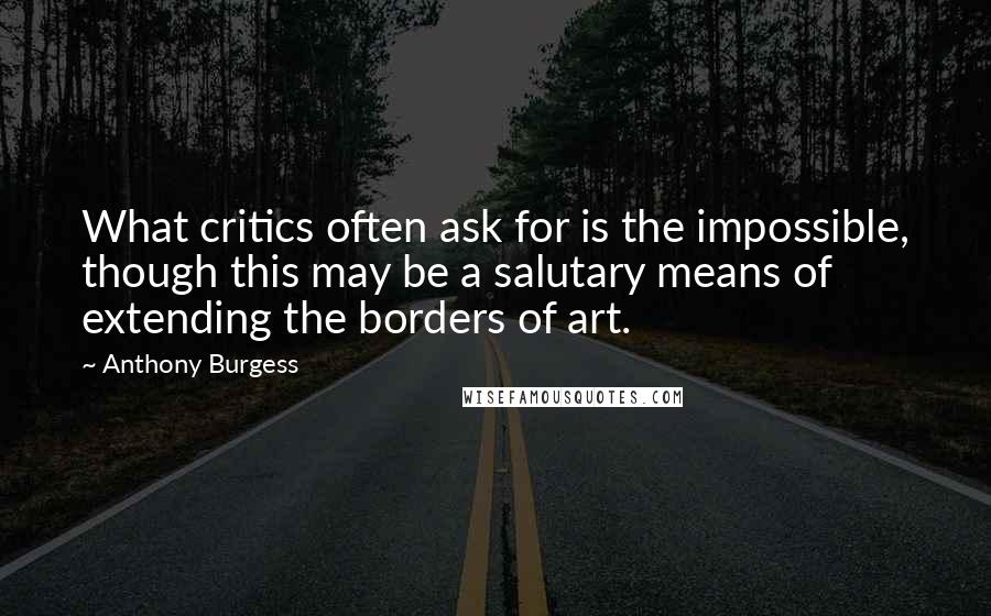 Anthony Burgess quotes: What critics often ask for is the impossible, though this may be a salutary means of extending the borders of art.