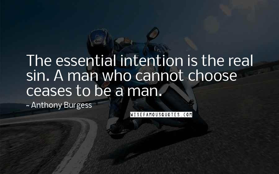 Anthony Burgess quotes: The essential intention is the real sin. A man who cannot choose ceases to be a man.