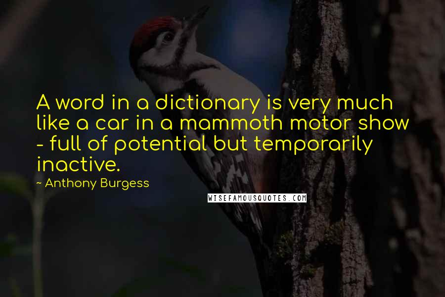 Anthony Burgess quotes: A word in a dictionary is very much like a car in a mammoth motor show - full of potential but temporarily inactive.