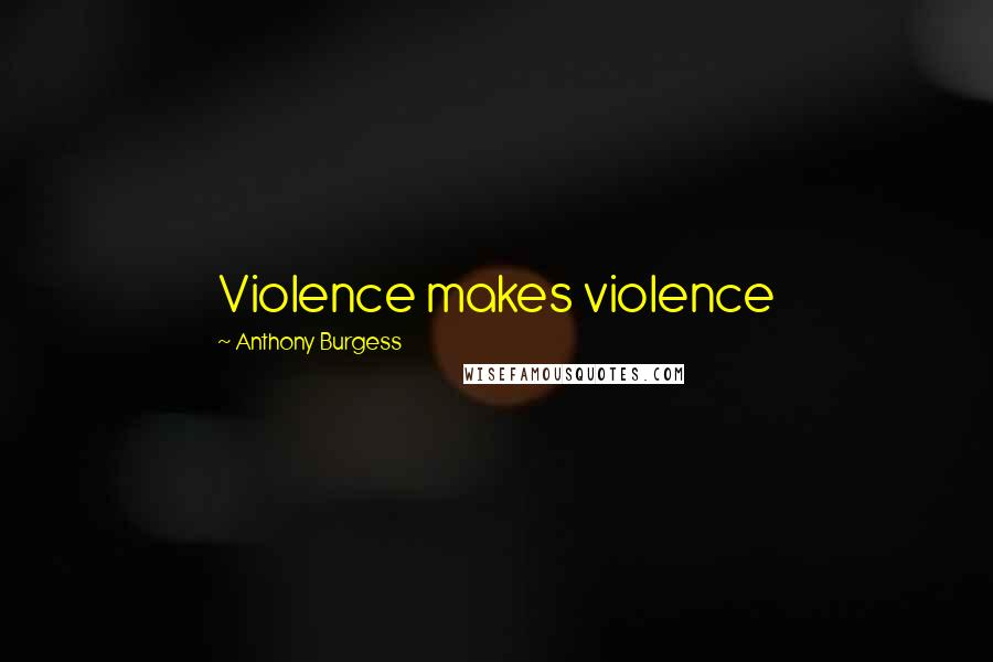 Anthony Burgess quotes: Violence makes violence