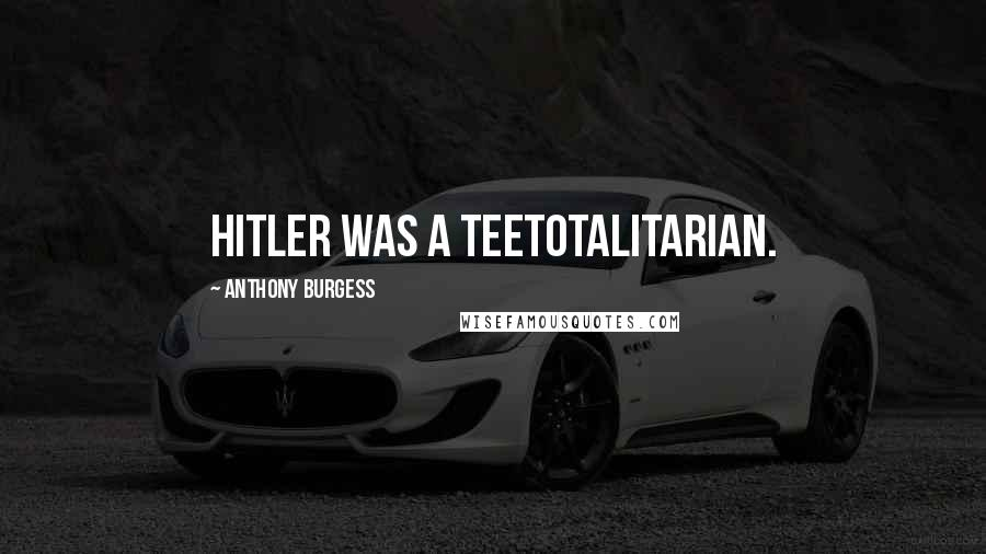 Anthony Burgess quotes: Hitler was a teetotalitarian.