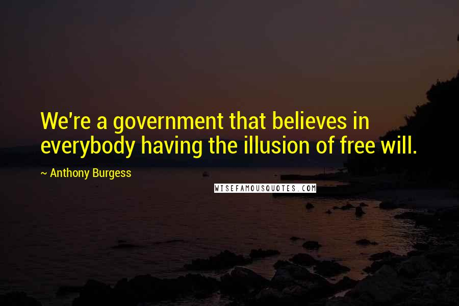 Anthony Burgess quotes: We're a government that believes in everybody having the illusion of free will.