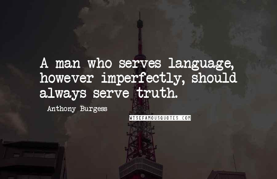 Anthony Burgess quotes: A man who serves language, however imperfectly, should always serve truth.