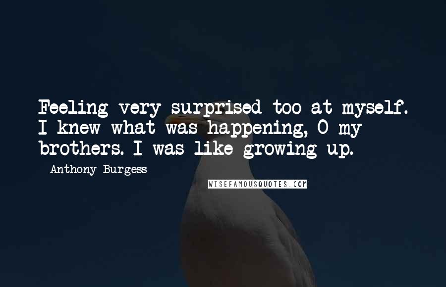 Anthony Burgess quotes: Feeling very surprised too at myself. I knew what was happening, O my brothers. I was like growing up.