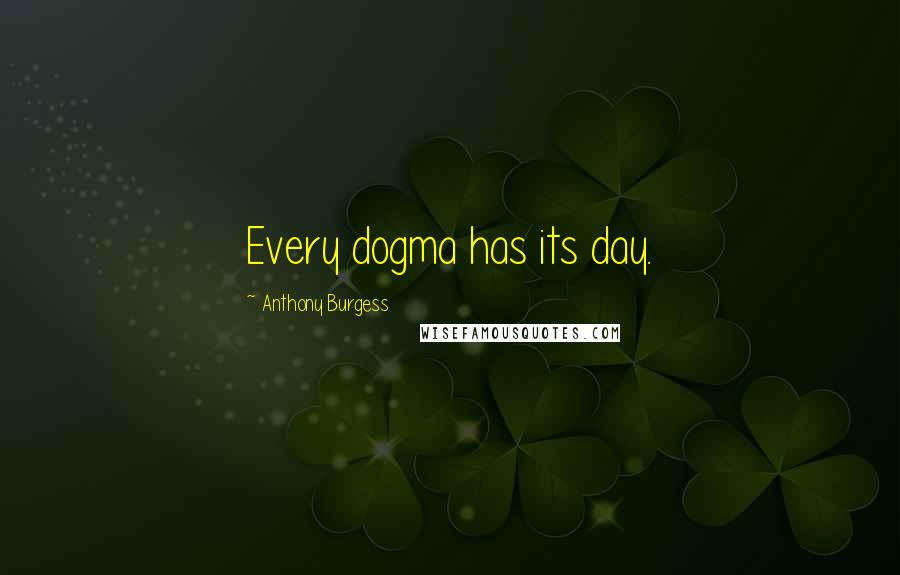 Anthony Burgess quotes: Every dogma has its day.