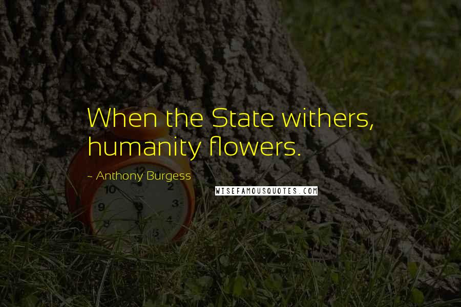 Anthony Burgess quotes: When the State withers, humanity flowers.