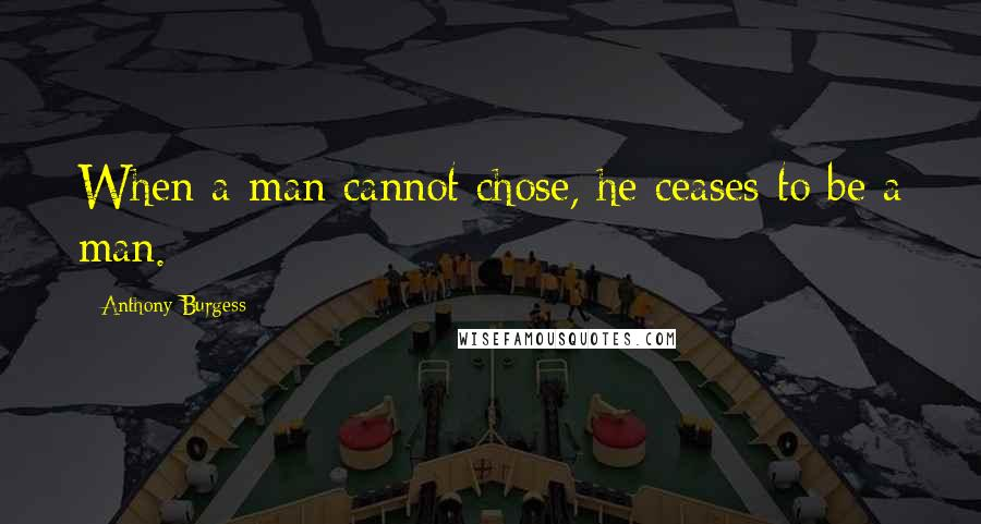 Anthony Burgess quotes: When a man cannot chose, he ceases to be a man.