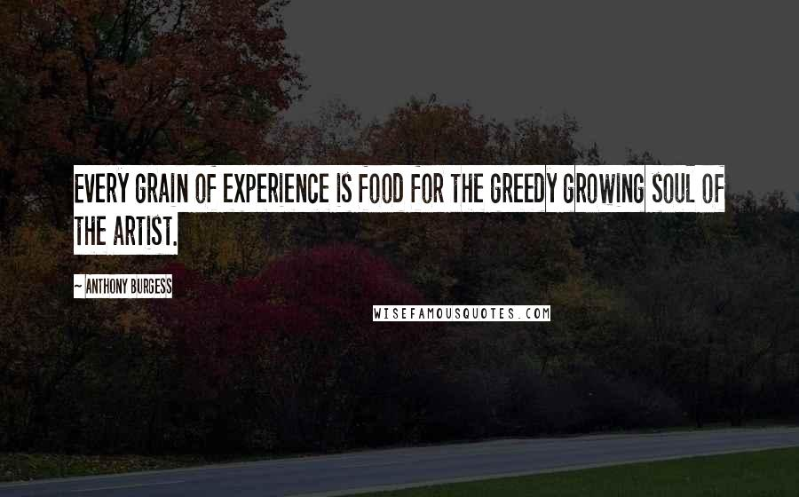 Anthony Burgess quotes: Every grain of experience is food for the greedy growing soul of the artist.