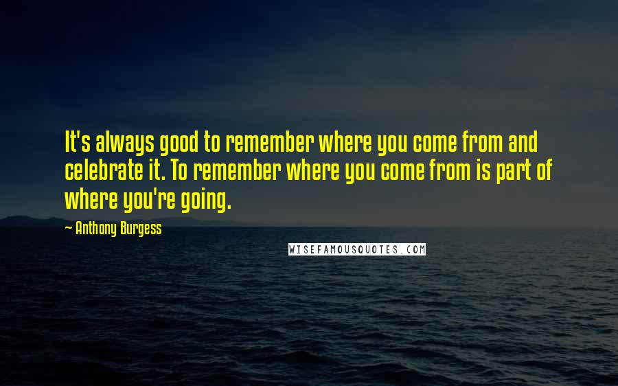 Anthony Burgess quotes: It's always good to remember where you come from and celebrate it. To remember where you come from is part of where you're going.