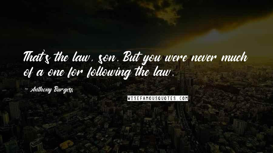 Anthony Burgess quotes: That's the law, son. But you were never much of a one for following the law.