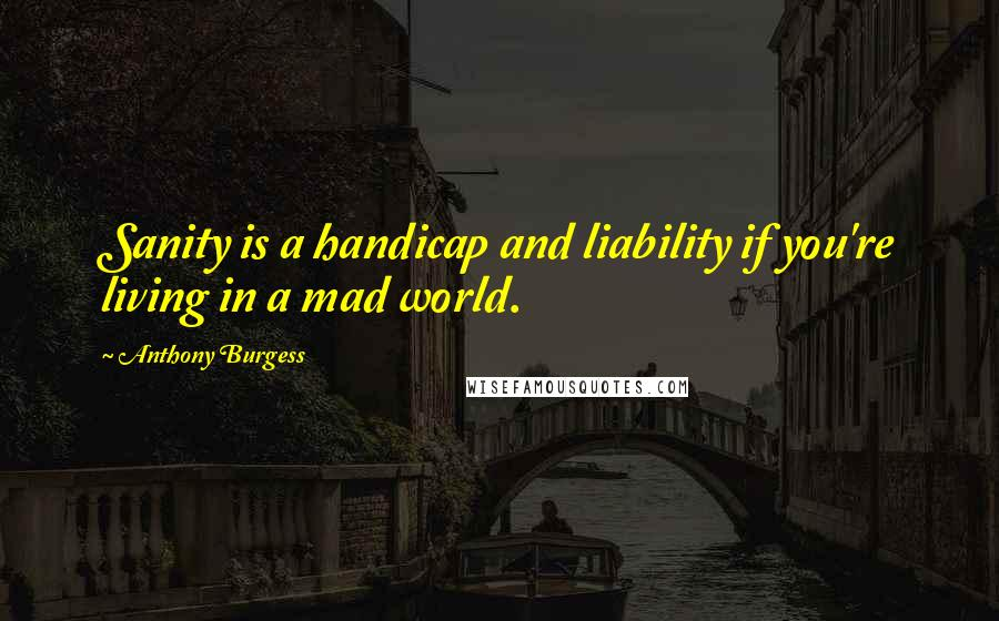 Anthony Burgess quotes: Sanity is a handicap and liability if you're living in a mad world.