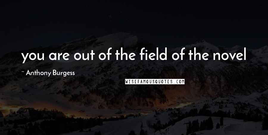 Anthony Burgess quotes: you are out of the field of the novel