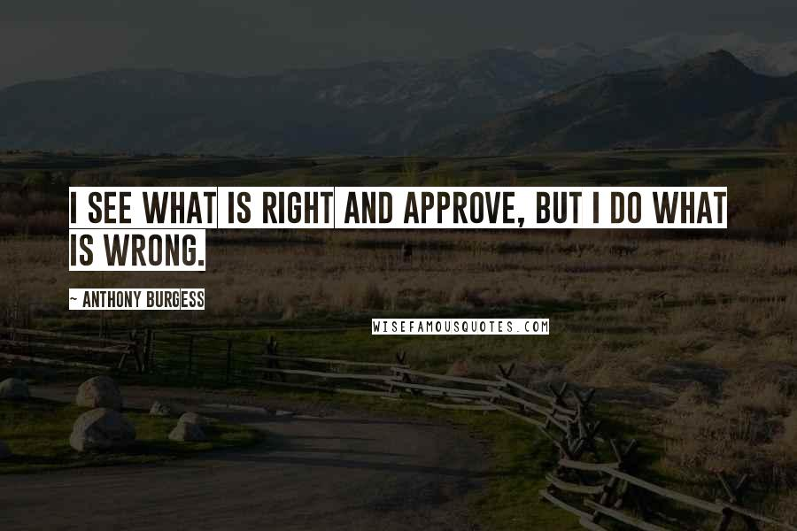 Anthony Burgess quotes: I see what is right and approve, but I do what is wrong.