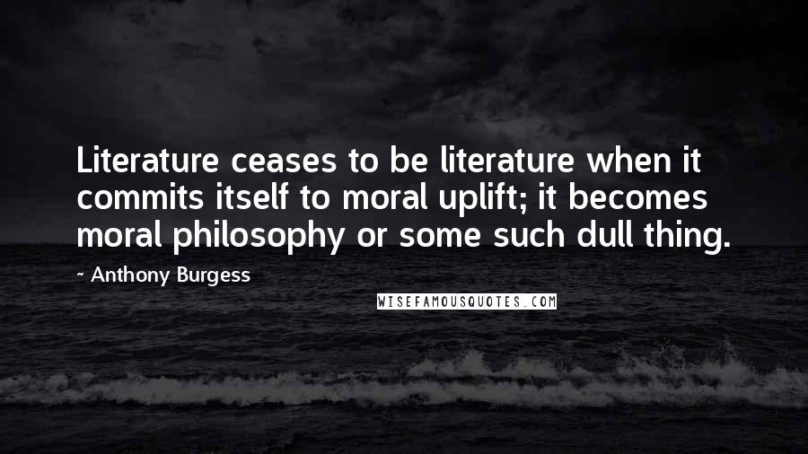 Anthony Burgess quotes: Literature ceases to be literature when it commits itself to moral uplift; it becomes moral philosophy or some such dull thing.