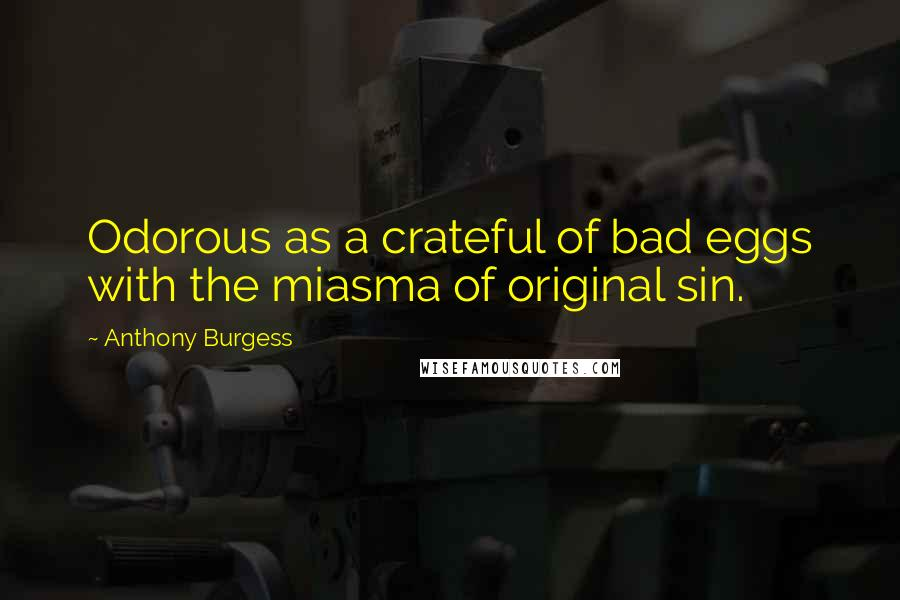 Anthony Burgess quotes: Odorous as a crateful of bad eggs with the miasma of original sin.