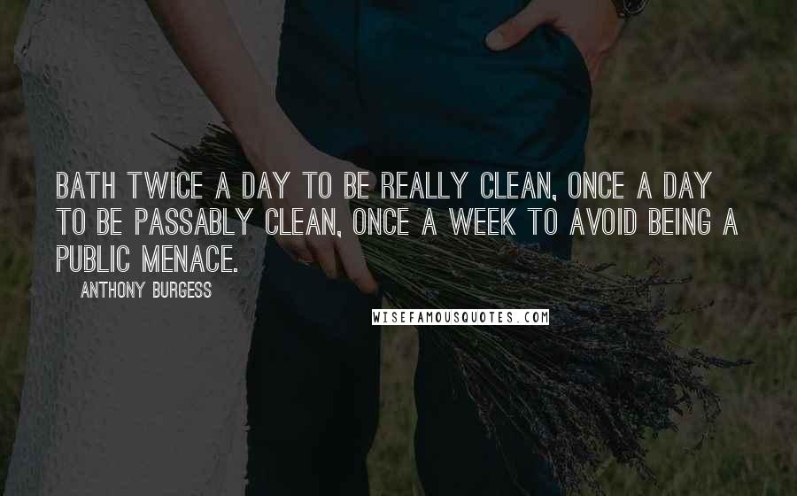 Anthony Burgess quotes: Bath twice a day to be really clean, once a day to be passably clean, once a week to avoid being a public menace.