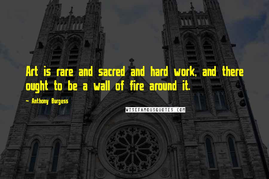 Anthony Burgess quotes: Art is rare and sacred and hard work, and there ought to be a wall of fire around it.