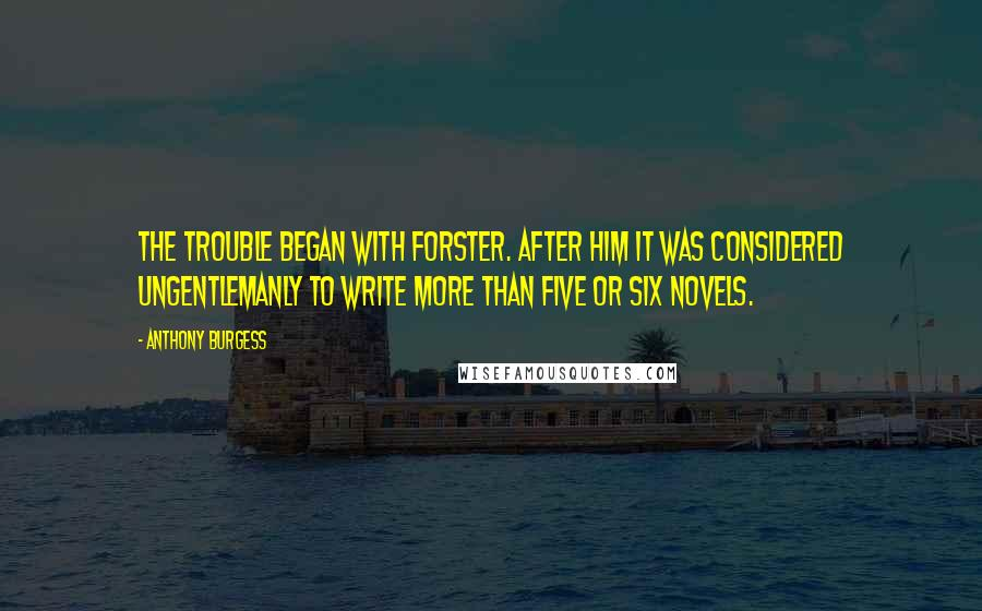 Anthony Burgess quotes: The trouble began with Forster. After him it was considered ungentlemanly to write more than five or six novels.