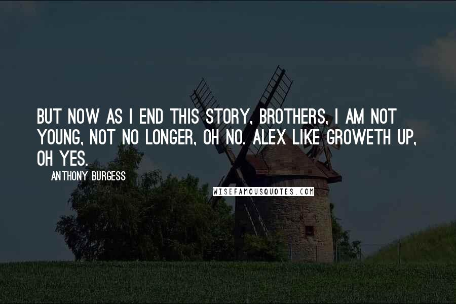 Anthony Burgess quotes: But now as I end this story, brothers, I am not young, not no longer, oh no. Alex like groweth up, oh yes.