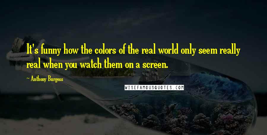 Anthony Burgess quotes: It's funny how the colors of the real world only seem really real when you watch them on a screen.