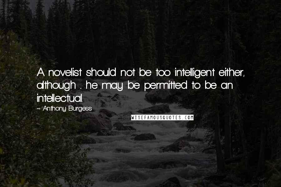 Anthony Burgess quotes: A novelist should not be too intelligent either, although ... he may be permitted to be an intellectual.