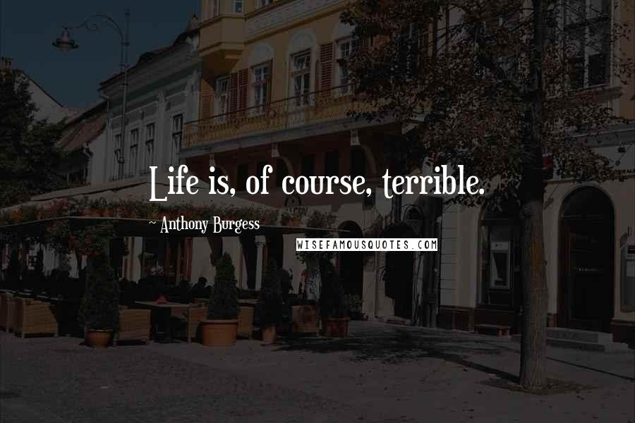 Anthony Burgess quotes: Life is, of course, terrible.