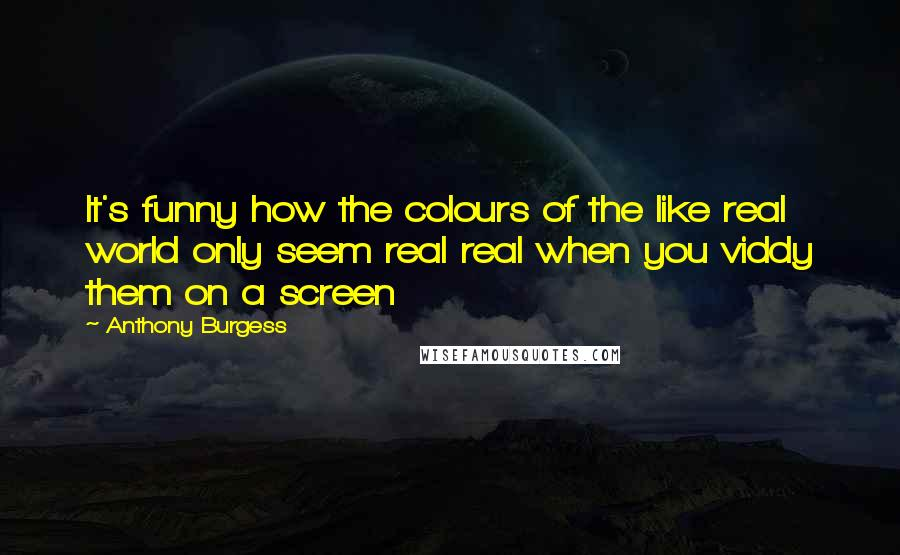Anthony Burgess quotes: It's funny how the colours of the like real world only seem real real when you viddy them on a screen