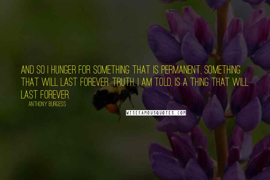 Anthony Burgess quotes: And so I hunger for something that is permanent, something that will last forever. Truth, I am told, is a thing that will last forever.