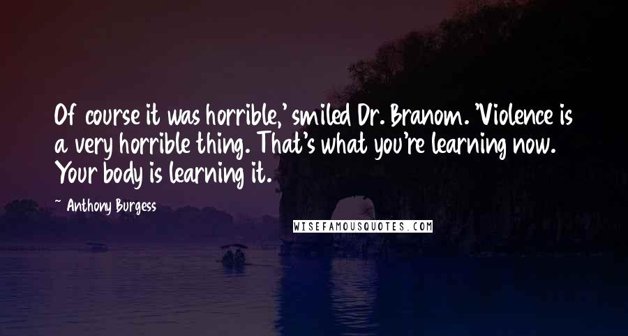 Anthony Burgess quotes: Of course it was horrible,' smiled Dr. Branom. 'Violence is a very horrible thing. That's what you're learning now. Your body is learning it.